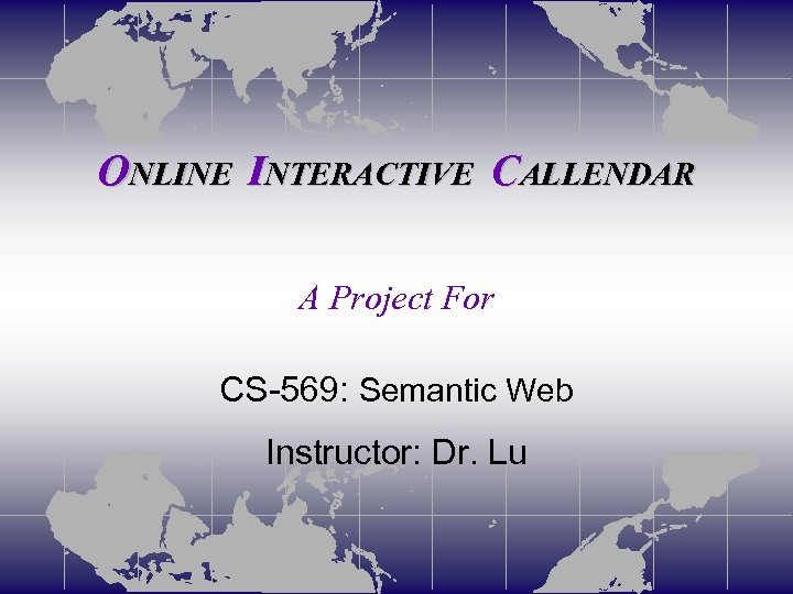 ONLINE INTERACTIVE CALLENDAR A Project For CS-569: Semantic Web Instructor: Dr. Lu