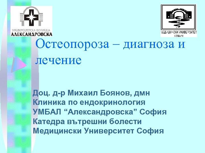 Остеопороза – диагноза и лечение Доц. д-р Михаил Боянов, дмн Клиника по ендокринология УМБАЛ