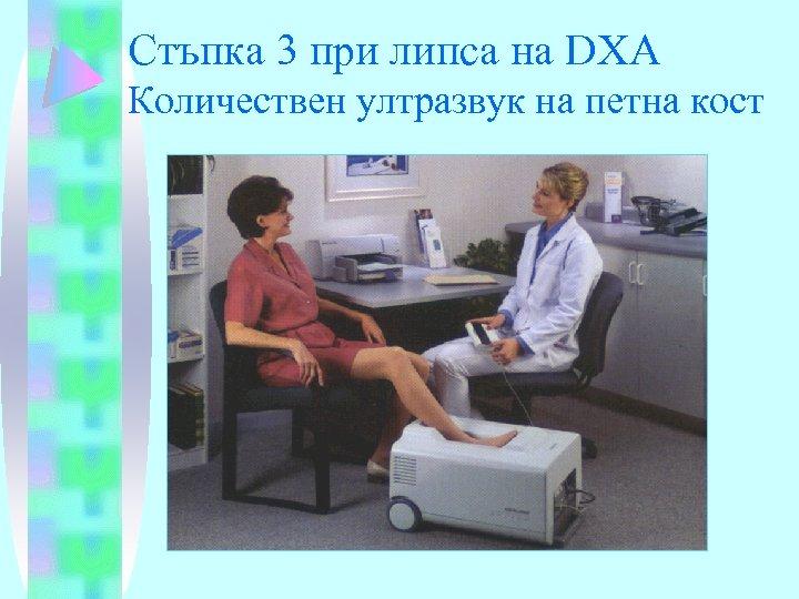 Стъпка 3 при липса на DXA Количествен ултразвук на петна кост