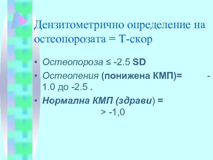 Дензитометрично определение на остеопорозата = Т-скор • Остеопороза ≤ -2. 5 SD • Остеопения