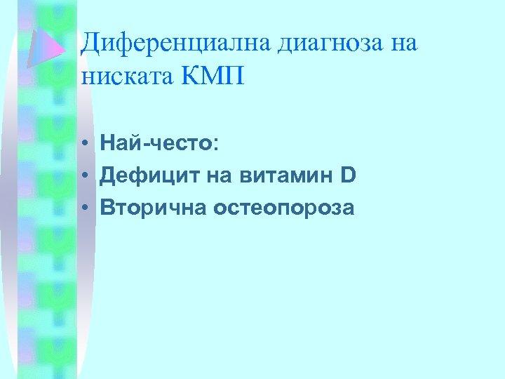 Диференциална диагноза на ниската КМП • Най-често: • Дефицит на витамин D • Вторична