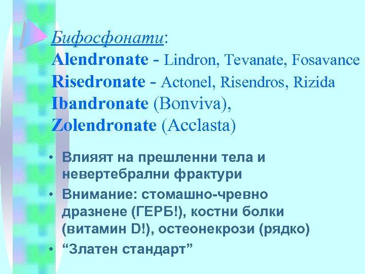 Бифосфонати: Alendronate - Lindron, Tevanate, Fosavance Risedronate - Actonel, Risendros, Rizida Ibandronate (Bonviva), Zolendronate