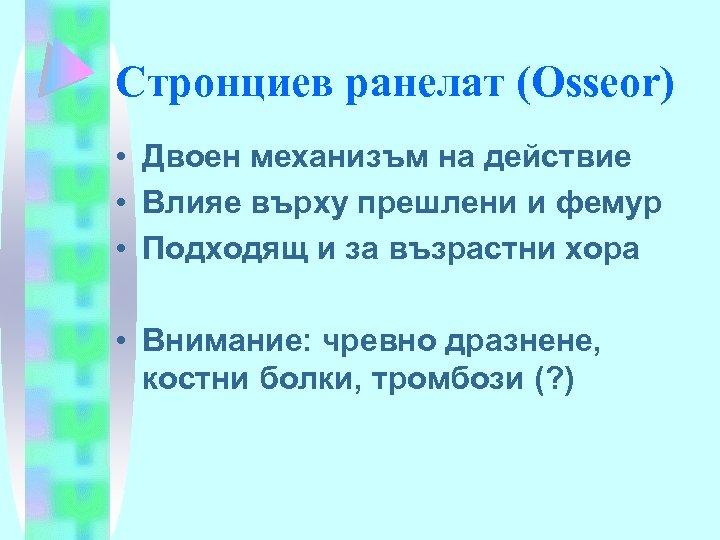 Стронциев ранелат (Osseor) • Двоен механизъм на действие • Влияе върху прешлени и фемур