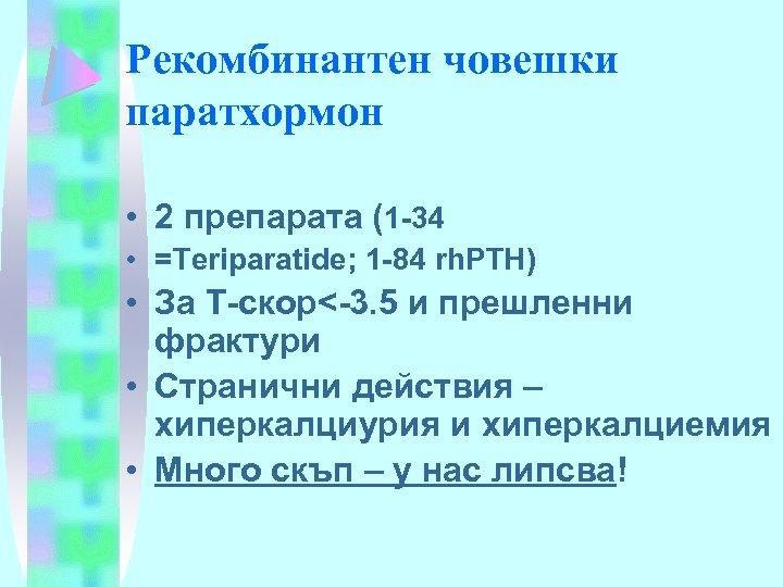 Рекомбинантен човешки паратхормон • 2 препарата (1 -34 • =Тeriparatide; 1 -84 rh. PTH)