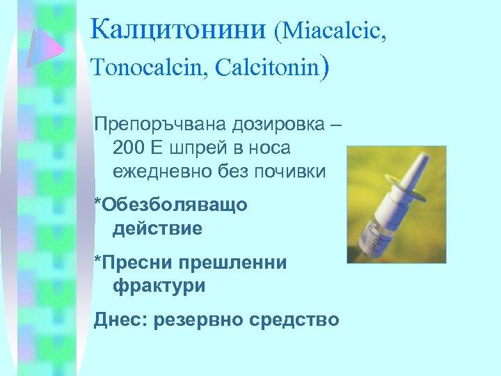Калцитонини (Miacalcic, Tonocalcin, Calcitonin) Препоръчвана дозировка – 200 Е шпрей в носа ежедневно без
