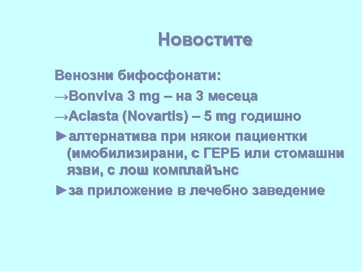 Новостите Венозни бифосфонати: →Bonviva 3 mg – на 3 месеца →Aclasta (Novartis) – 5