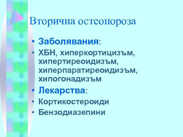 Вторична остеопороза • Заболявания: • ХБН, хиперкортицизъм, хипертиреоидизъм, хиперпаратиреоидизъм, хипогонадизъм • Лекарства: • Кортикостероиди
