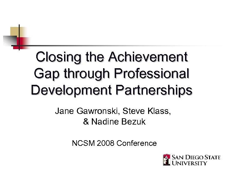 Closing the Achievement Gap through Professional Development Partnerships Jane Gawronski, Steve Klass, & Nadine