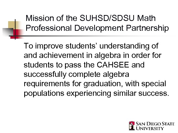 Mission of the SUHSD/SDSU Math Professional Development Partnership To improve students' understanding of and