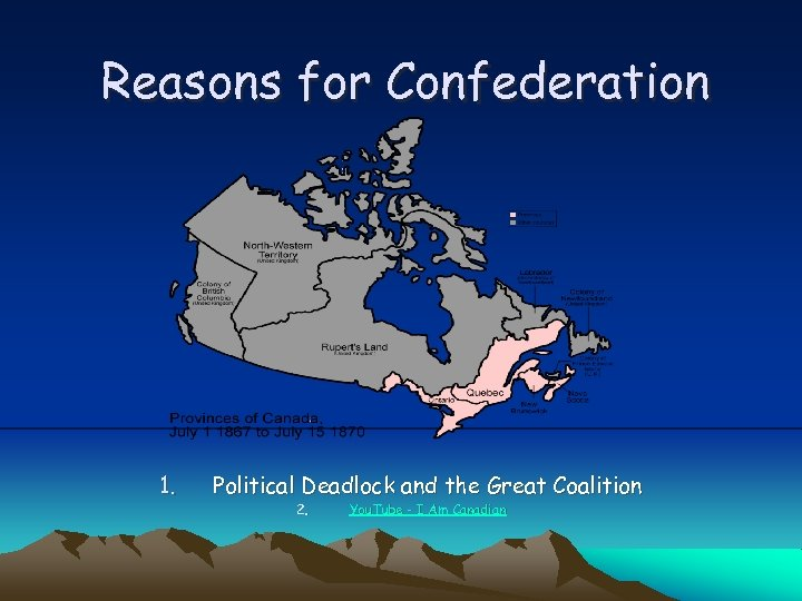 Reasons for Confederation 1. Political Deadlock and the Great Coalition 2. You. Tube -