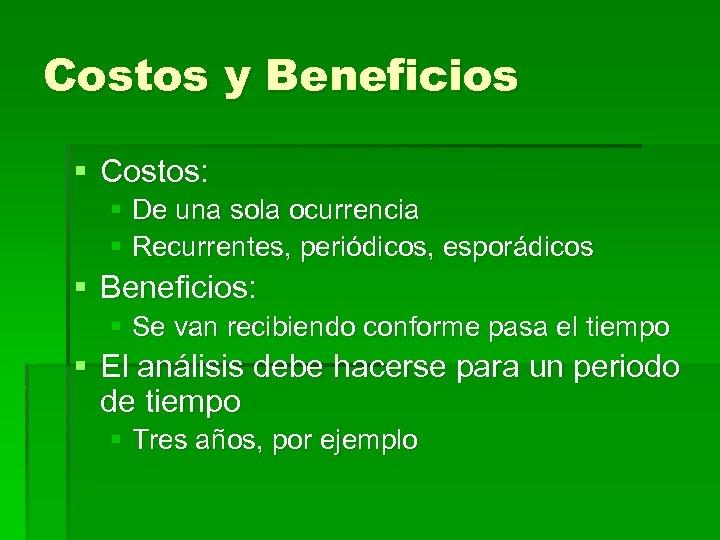 Costos y Beneficios § Costos: § De una sola ocurrencia § Recurrentes, periódicos, esporádicos