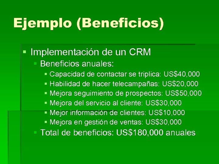Ejemplo (Beneficios) § Implementación de un CRM § Beneficios anuales: § Capacidad de contactar