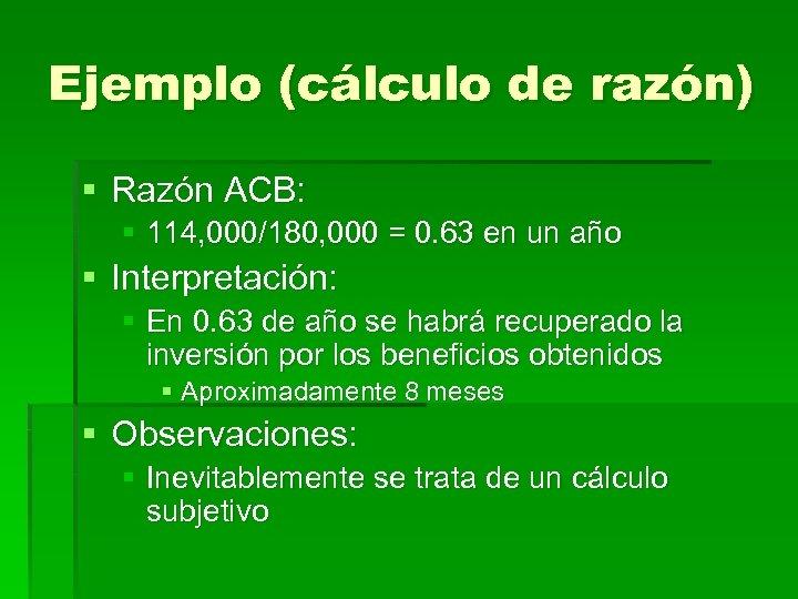 Ejemplo (cálculo de razón) § Razón ACB: § 114, 000/180, 000 = 0. 63