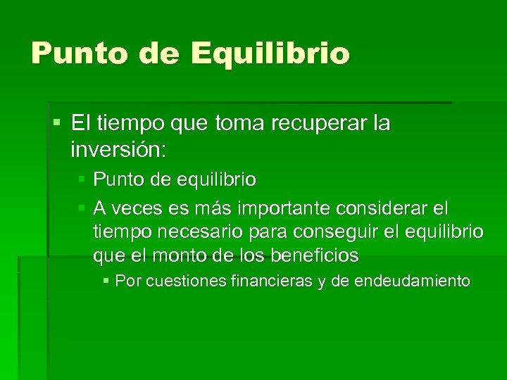 Punto de Equilibrio § El tiempo que toma recuperar la inversión: § Punto de