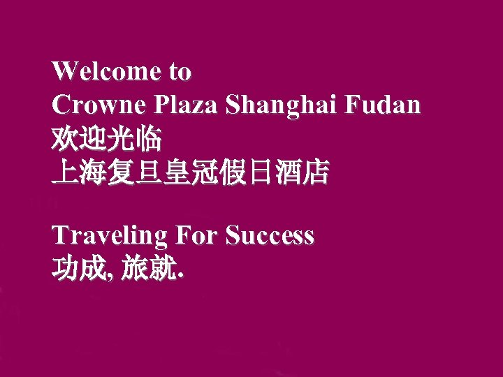 Welcome to Crowne Plaza Shanghai Fudan 欢迎光临 上海复旦皇冠假日酒店 Traveling For Success 功成, 旅就.