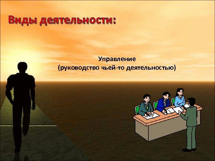 Виды деятельности: Управление (руководство чьей-то деятельностью)