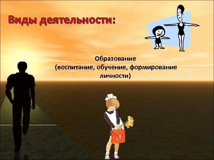 Виды деятельности: Образование (воспитание, обучение, формирование личности)
