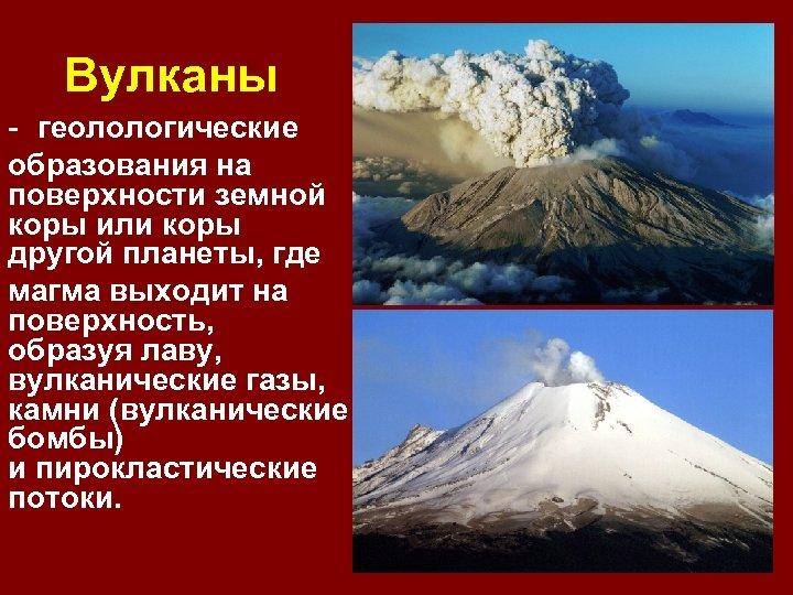 Вулканы - геолологические образования на поверхности земной коры или коры другой планеты, где магма