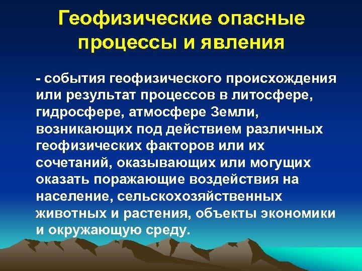 Геофизические опасные процессы и явления - события геофизического происхождения или результат процессов в литосфере,