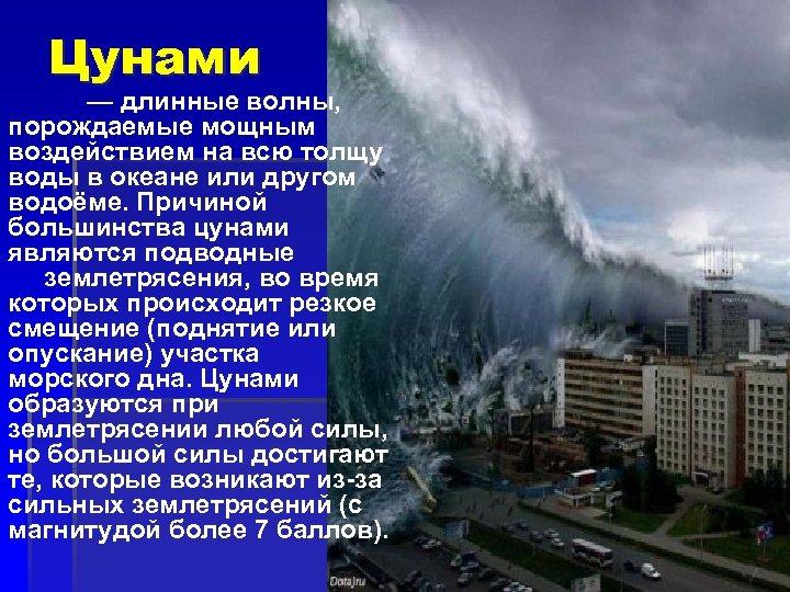 Цунами — длинные волны, порождаемые мощным воздействием на всю толщу воды в океане или