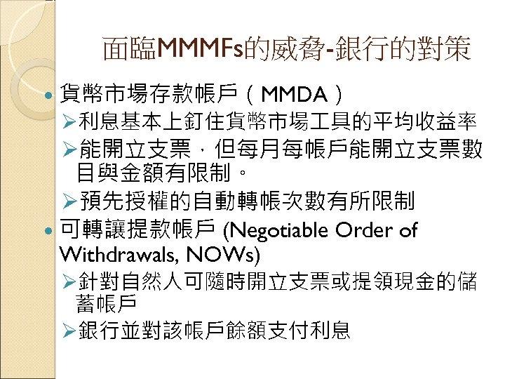 面臨MMMFs的威脅-銀行的對策 貨幣市場存款帳戶(MMDA) Ø利息基本上釘住貨幣市場 具的平均收益率 Ø能開立支票,但每月每帳戶能開立支票數 目與金額有限制。 Ø預先授權的自動轉帳次數有所限制 可轉讓提款帳戶 (Negotiable Order of Withdrawals, NOWs) Ø針對自然人可隨時開立支票或提領現金的儲