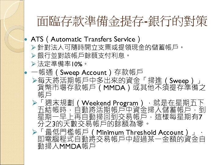 面臨存款準備金提存-銀行的對策 ATS(Automatic Transfers Service) 一帳通(Sweep Account)存款帳戶 Ø每天將活期帳戶中多出來的資金「掃進(Sweep)」 貨幣市場存款帳戶(MMDA)或其他不須提存準備之 帳戶 Ø「週末規劃(Weekend Program),就是在星期五下 五結帳時,自動將活期帳戶中資金掃入儲蓄帳戶,到 星期一早上再自動掃回到交易帳戶,這樣每星期有7 分之3的天數交易帳戶的餘額為零。