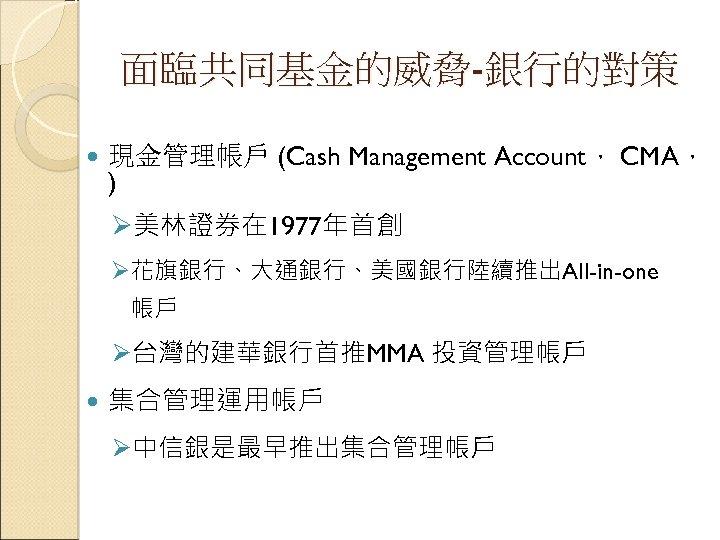 面臨共同基金的威脅-銀行的對策 現金管理帳戶 (Cash Management Account, CMA, ) Ø美林證券在 1977年首創 Ø花旗銀行、大通銀行、美國銀行陸續推出All-in-one 帳戶 Ø台灣的建華銀行首推MMA 投資管理帳戶 集合管理運用帳戶