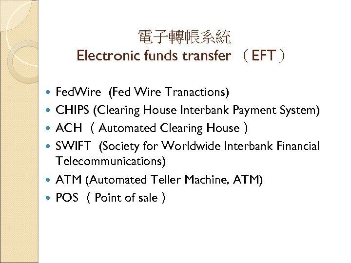 電子轉帳系統 Electronic funds transfer (EFT) Fed. Wire (Fed Wire Tranactions) CHIPS (Clearing House Interbank