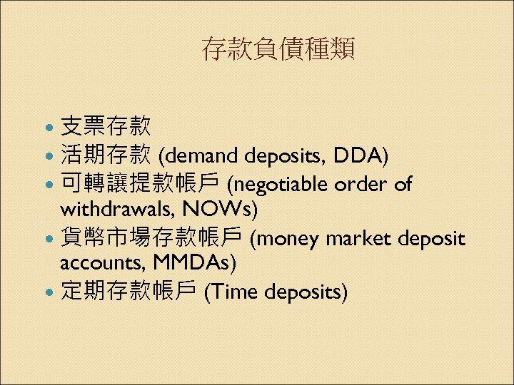 存款負債種類 支票存款 活期存款 (demand deposits, DDA) 可轉讓提款帳戶 (negotiable order of withdrawals, NOWs) 貨幣市場存款帳戶 (money