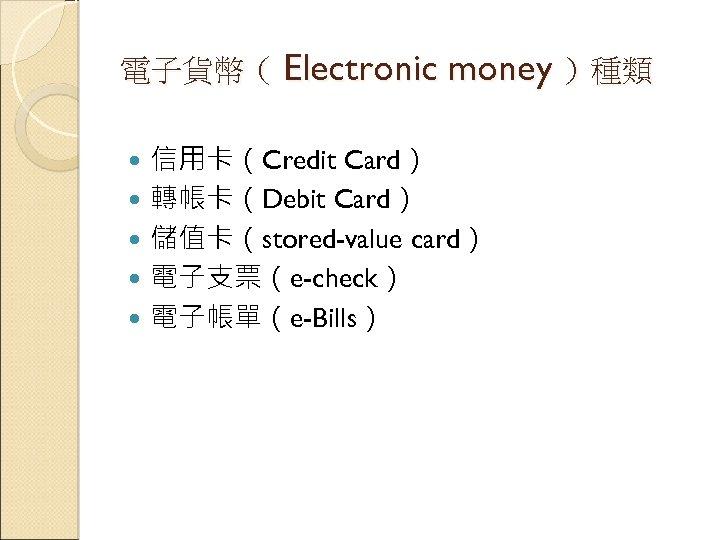 電子貨幣( Electronic money )種類 信用卡(Credit Card) 轉帳卡(Debit Card) 儲值卡(stored-value card) 電子支票(e-check) 電子帳單(e-Bills)