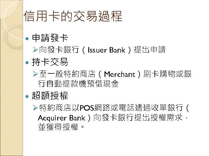 信用卡的交易過程 申請發卡 Ø向發卡銀行(Issuer Bank)提出申請 持卡交易 Ø至一般特約商店(Merchant)刷卡購物或銀 行自動提款機預借現金 超額授權 Ø特約商店以POS網路或電話透過收單銀行( Acquirer Bank)向發卡銀行提出授權需求, 並獲得授權。