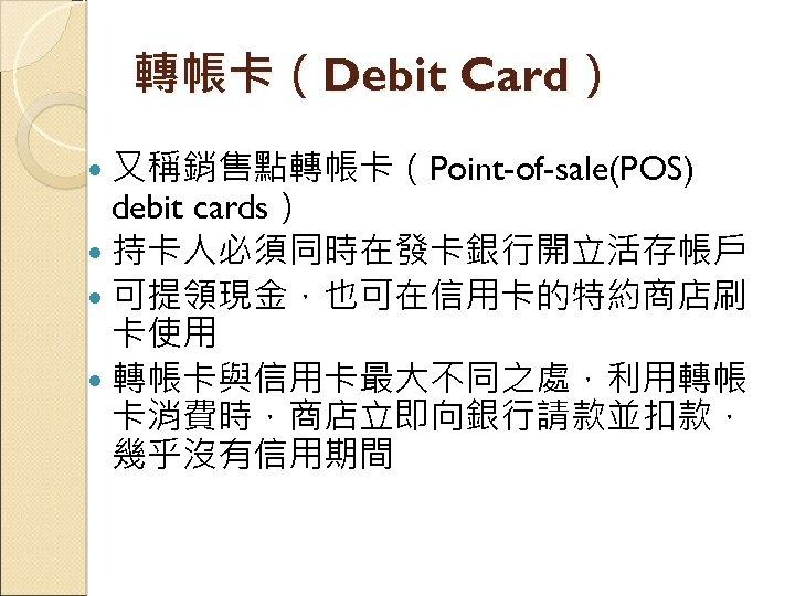 轉帳卡(Debit Card) 又稱銷售點轉帳卡(Point-of-sale(POS) debit cards) 持卡人必須同時在發卡銀行開立活存帳戶 可提領現金,也可在信用卡的特約商店刷 卡使用 轉帳卡與信用卡最大不同之處,利用轉帳 卡消費時,商店立即向銀行請款並扣款, 幾乎沒有信用期間