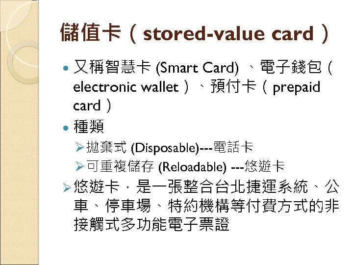 儲值卡(stored-value card) 又稱智慧卡 (Smart Card) 、電子錢包( electronic wallet)、預付卡(prepaid card) 種類 Ø拋棄式 (Disposable)---電話卡 Ø可重複儲存 (Reloadable)