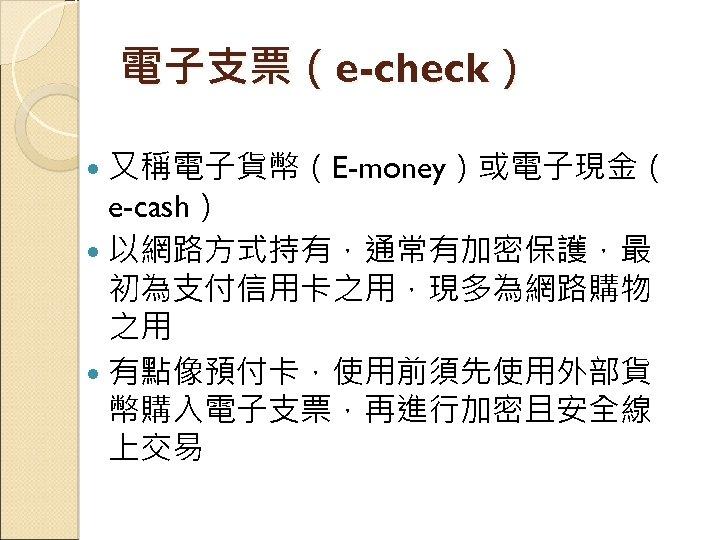 電子支票(e-check) 又稱電子貨幣(E-money)或電子現金( e-cash) 以網路方式持有,通常有加密保護,最 初為支付信用卡之用,現多為網路購物 之用 有點像預付卡,使用前須先使用外部貨 幣購入電子支票,再進行加密且安全線 上交易