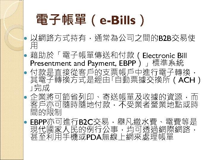 電子帳單(e-Bills) 以網路方式持有,通常為公司之間的B 2 B交易使 用 藉助於「電子帳單傳送和付款(Electronic Bill Presentment and Payment, EBPP)」標準系統 付款是直接從客戶的支票帳戶中進行電子轉換, 其電子轉換方式是經由「自動票據交換所(ACH) 」完成