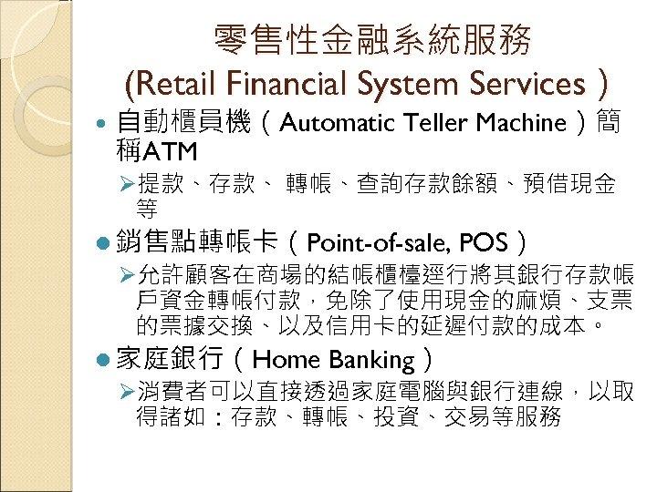 零售性金融系統服務 (Retail Financial System Services) 自動櫃員機(Automatic Teller Machine)簡 稱ATM Ø提款、存款、 轉帳、查詢存款餘額、預借現金 等 l 銷售點轉帳卡(Point-of-sale,