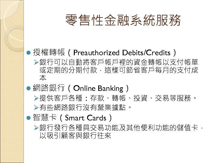 零售性金融系統服務 l 授權轉帳(Preauthorized Debits/Credits) Ø銀行可以自動將客戶帳戶裡的資金轉帳以支付帳單 或定期的分期付款,這樣可節省客戶每月的支付成 本 l 網路銀行(Online Banking) Ø提供客戶各種:存款、轉帳、投資、交易等服務。 Ø有些網路銀行沒有營業據點。 l 智慧卡(Smart