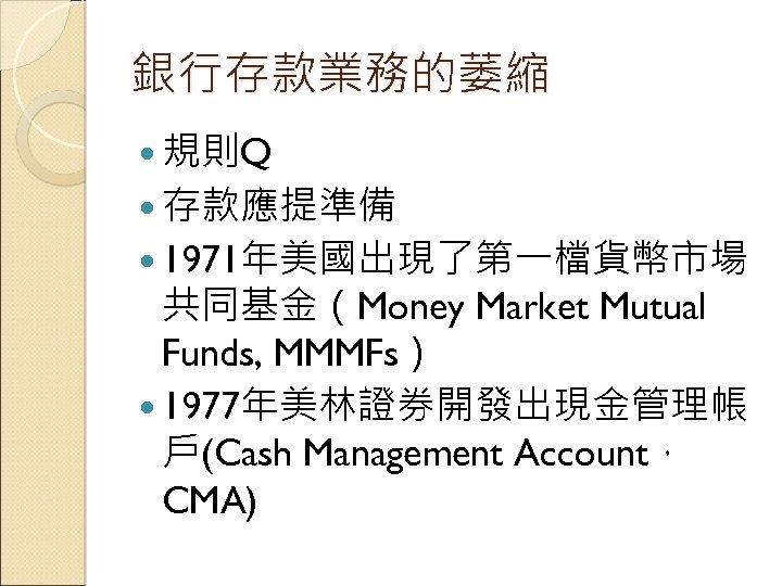 銀行存款業務的萎縮 規則Q 存款應提準備 1971年美國出現了第一檔貨幣市場 共同基金(Money Market Mutual Funds, MMMFs) 1977年美林證券開發出現金管理帳 戶(Cash Management Account, CMA)