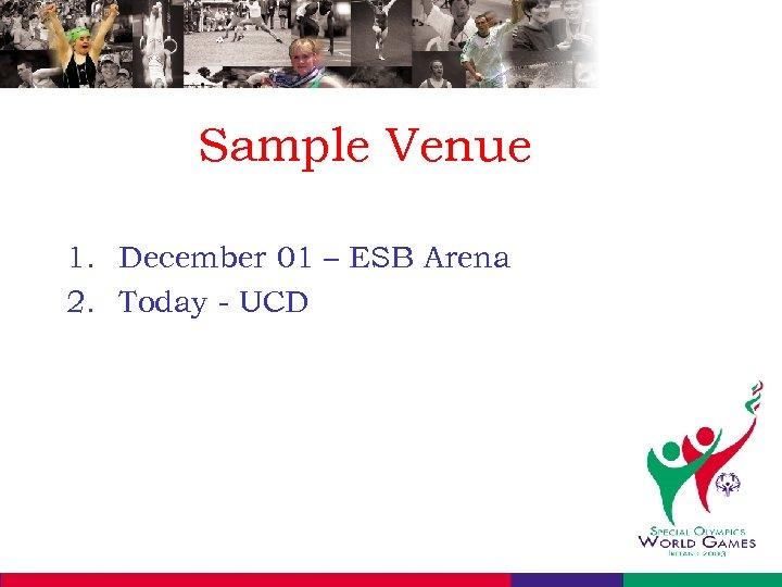 Sample Venue 1. December 01 – ESB Arena 2. Today - UCD