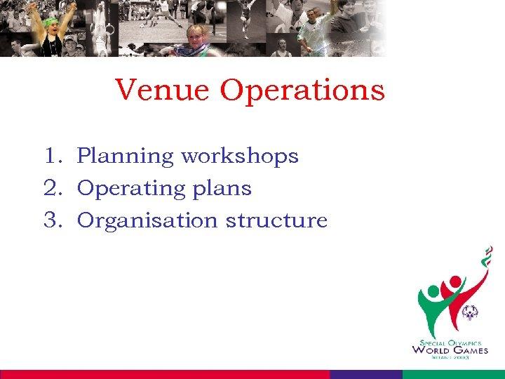 Venue Operations 1. Planning workshops 2. Operating plans 3. Organisation structure