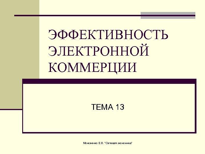ЭФФЕКТИВНОСТЬ ЭЛЕКТРОННОЙ КОММЕРЦИИ ТЕМА 13 Моисеенко Е. В.