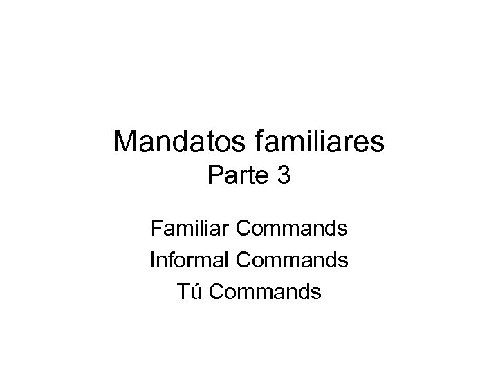Mandatos familiares Parte 3 Familiar Commands Informal Commands Tú Commands