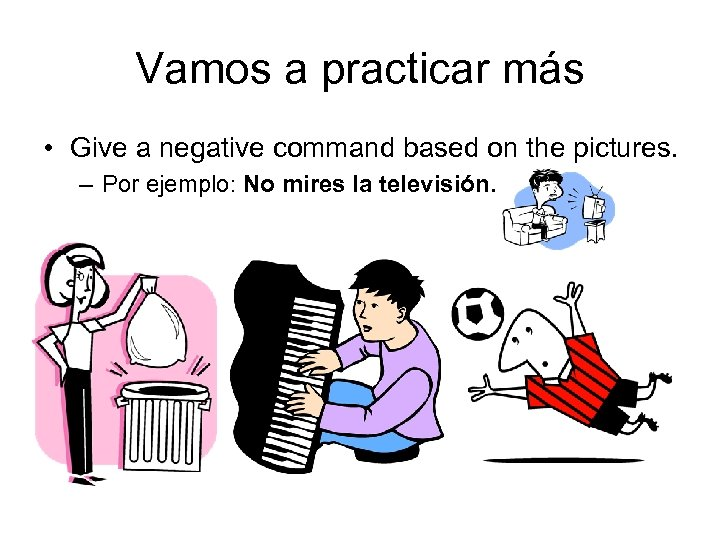 Vamos a practicar más • Give a negative command based on the pictures. –