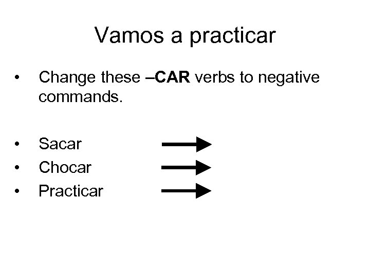 Vamos a practicar • Change these –CAR verbs to negative commands. • • •