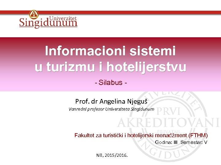 Informacioni sistemi u turizmu i hotelijerstvu - Silabus Prof. dr Angelina Njeguš Vanredni profesor