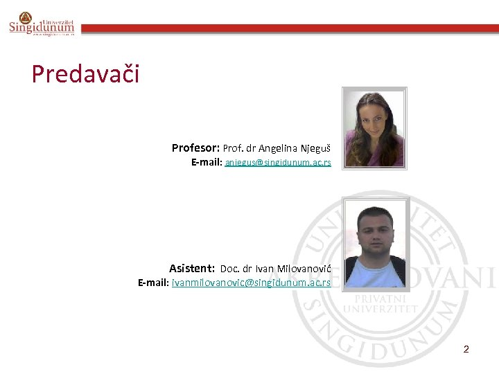 Predavači Profesor: Prof. dr Angelina Njeguš E-mail: anjegus@singidunum. ac. rs Asistent: Doc. dr Ivan