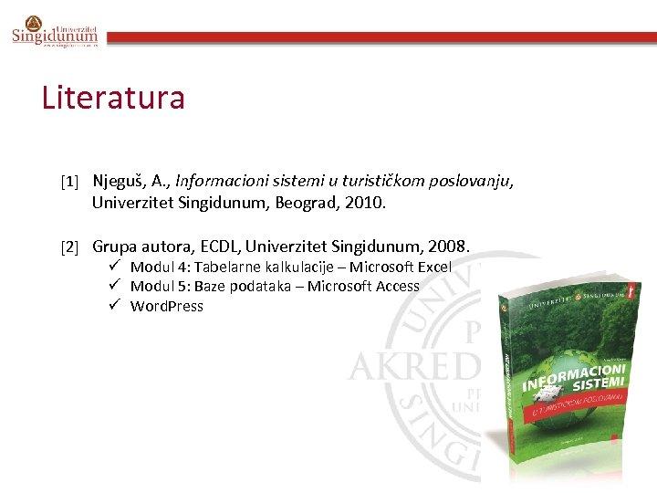 Literatura 1 Njeguš, A. , Informacioni sistemi u turističkom poslovanju, Univerzitet Singidunum, Beograd, 2010.