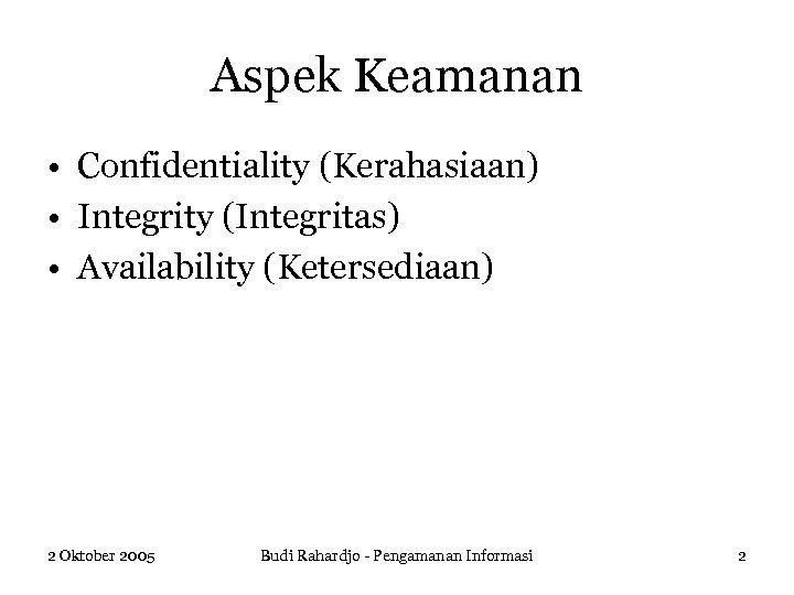 Aspek Keamanan • Confidentiality (Kerahasiaan) • Integrity (Integritas) • Availability (Ketersediaan) 2 Oktober 2005