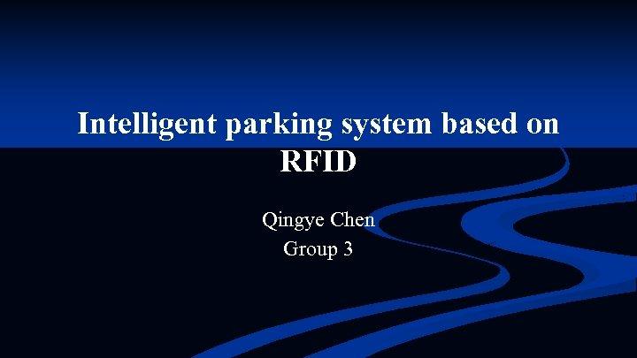 Intelligent parking system based on RFID Qingye Chen Group 3