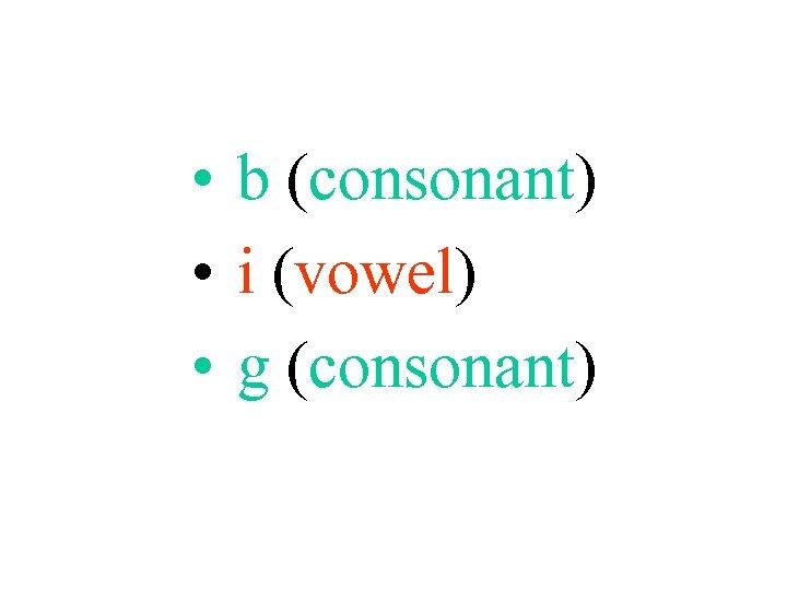• b (consonant) • i (vowel) • g (consonant)